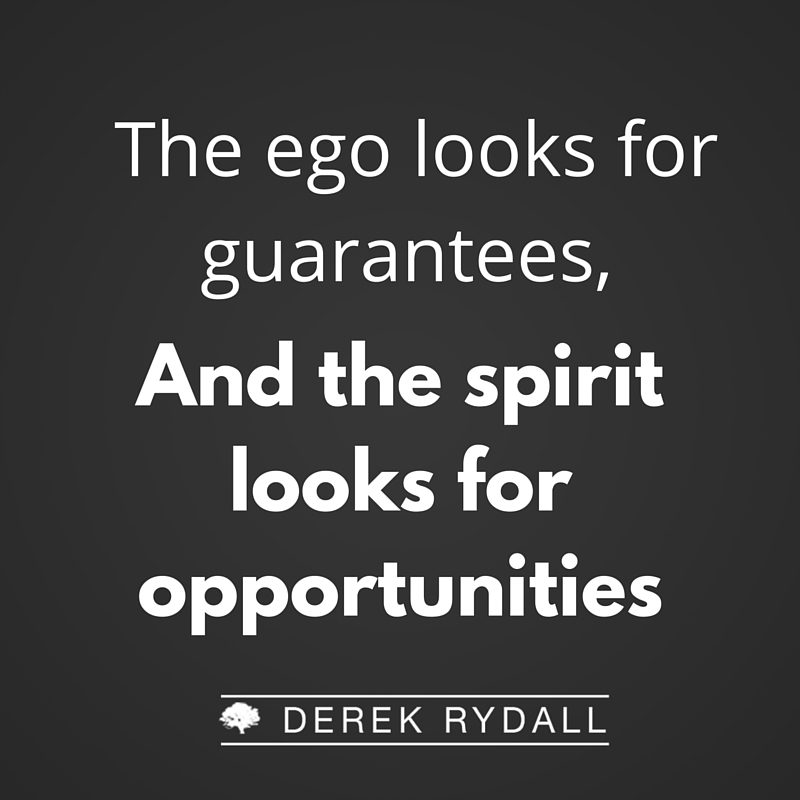 Derek Rydall The Ego looks for guarentees, and the spirit looks for opportunities