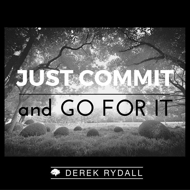 Just Commit and Go For It Derek Rydall