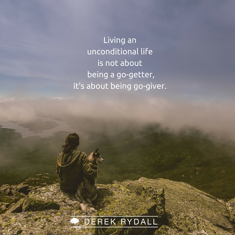 Derek Rydall Living the unconditional life is not about being a go-geter, it's about being a go-giver