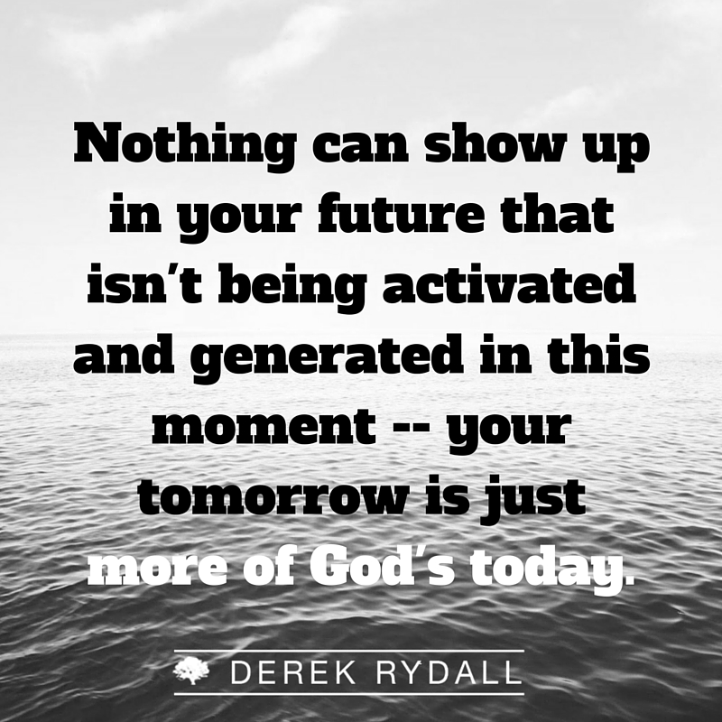 Nothing can show up in your future that isn't being activated and generated in this moment --your tomorrow is just more of God's today - Derek Rydall