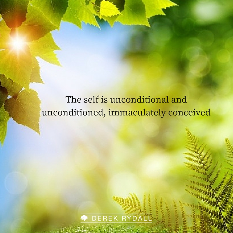 The self is unconditional and unconditioned, immaculately conceived Derek Rydall