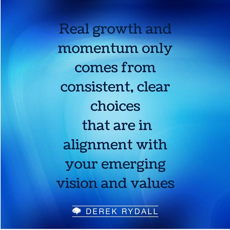 Derek Rydall Real Growth and Momentum Only Comes from Consistent, Clear Choices that are in Alignment With Your Emerging Vision and Values