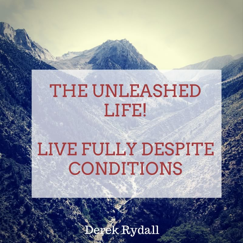 The Unleashed Life! Live Fully Despite Conditions [Podcast]