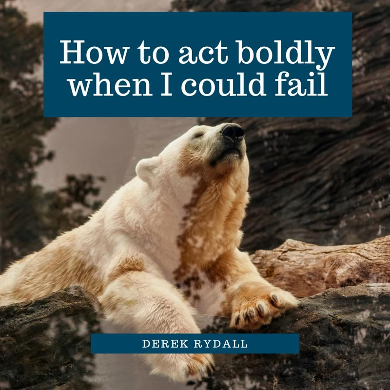 Ask Derek – How to act boldly when I could fail [Podcast]