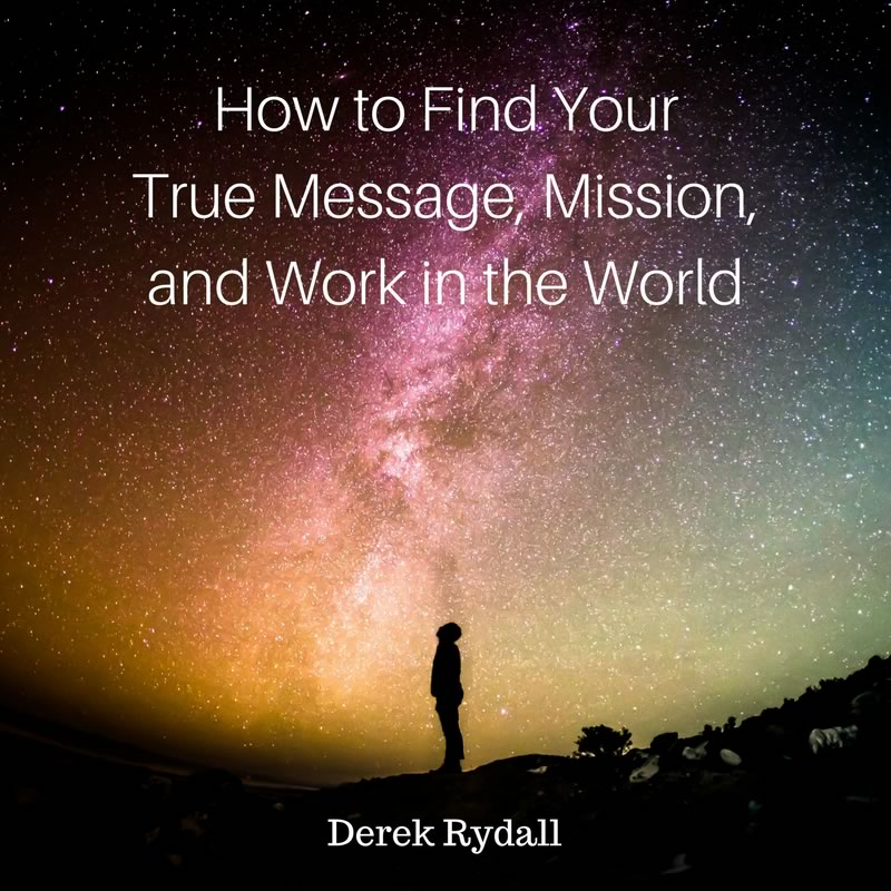 How to Find Your True Message, Mission, and Work in the World [Podcast]