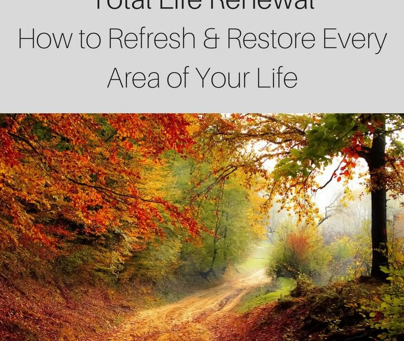 Total Life Renewal-How to Refresh & Restore Every Area of Your Life [Podcast]