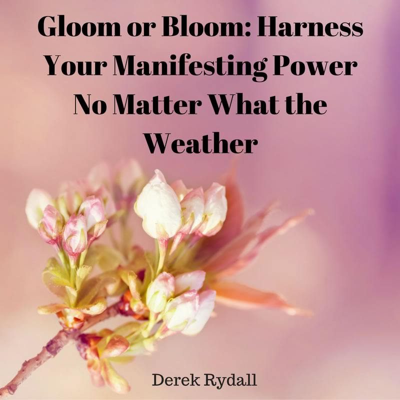 Gloom or Bloom: Harness Your Manifesting Power No Matter What the Weather [Podcast]