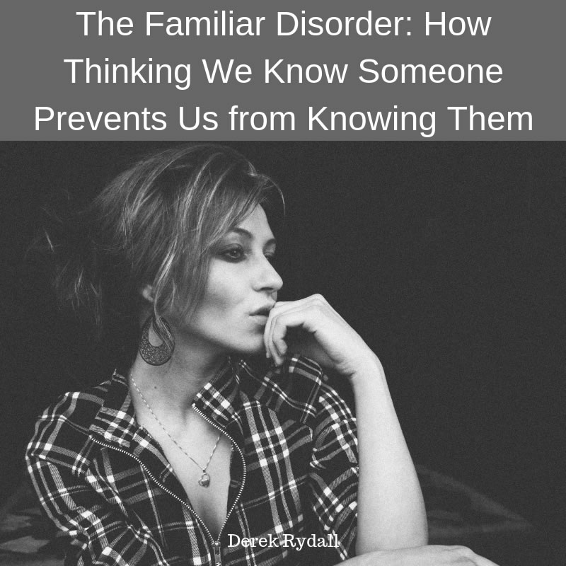 The Familiar Disorder: How Thinking We Know Someone Prevents Us from Knowing Them [Podcast]