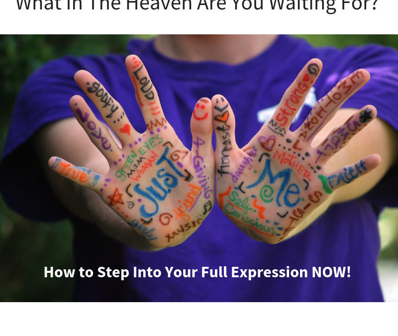 What In The Heaven Are You Waiting For? How to Step Into Your Full Expression NOW! [Podcast]