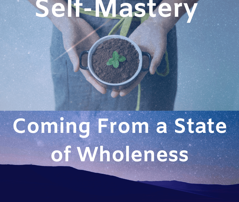Self-Mastery – Coming From a State of Wholeness  [Podcast]