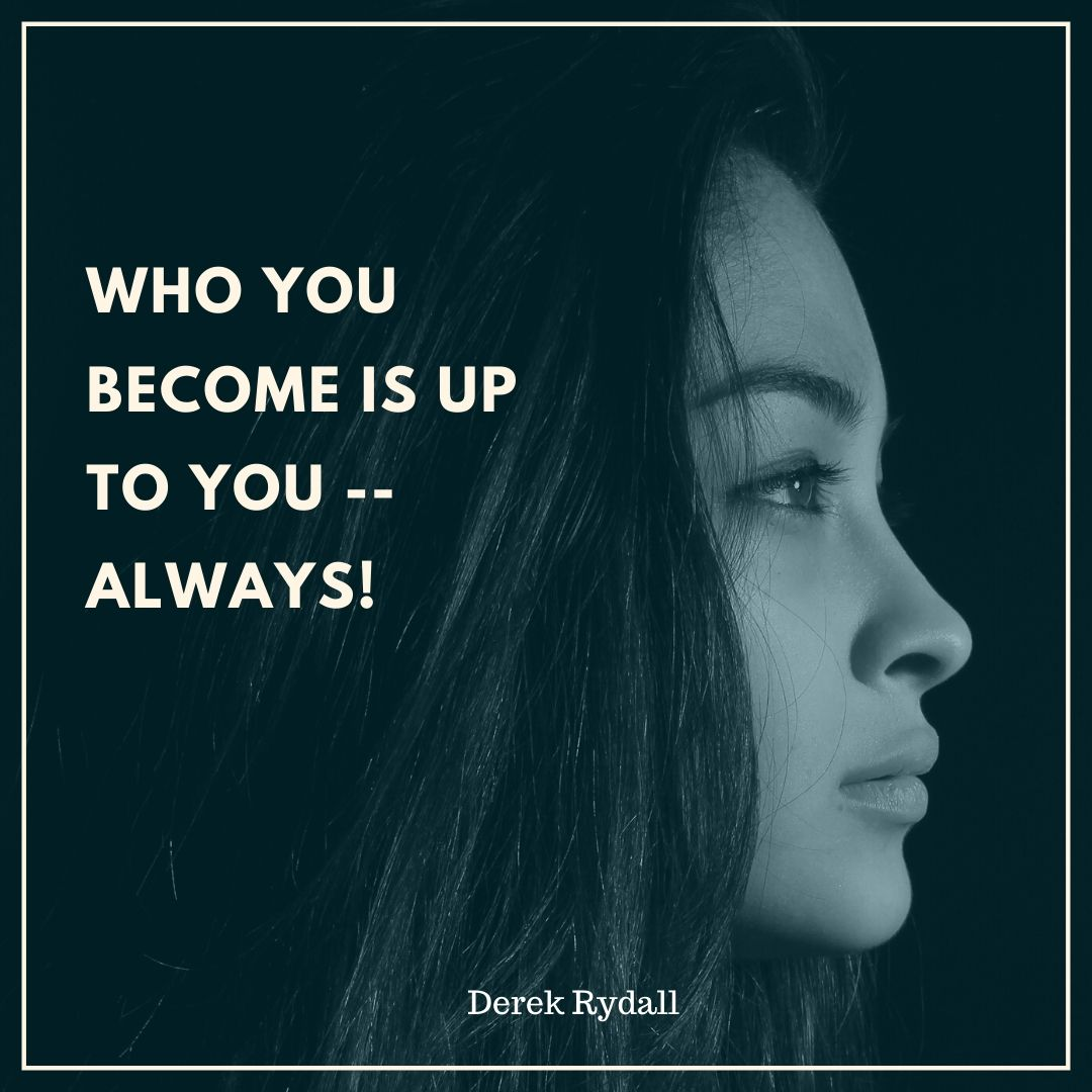 Who You Become Is Up To You — Always! [Podcast]