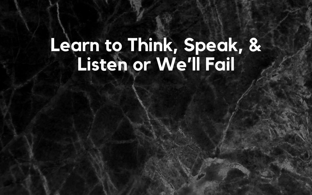 Learn to Think, Speak, & Listen or We'll Fail [Podcast]