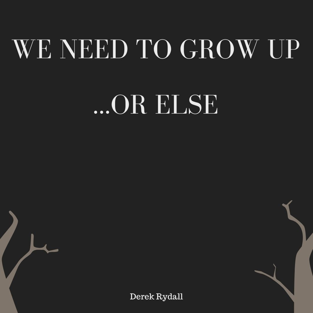 We Need To Grow Up…Or Else [Podcast]