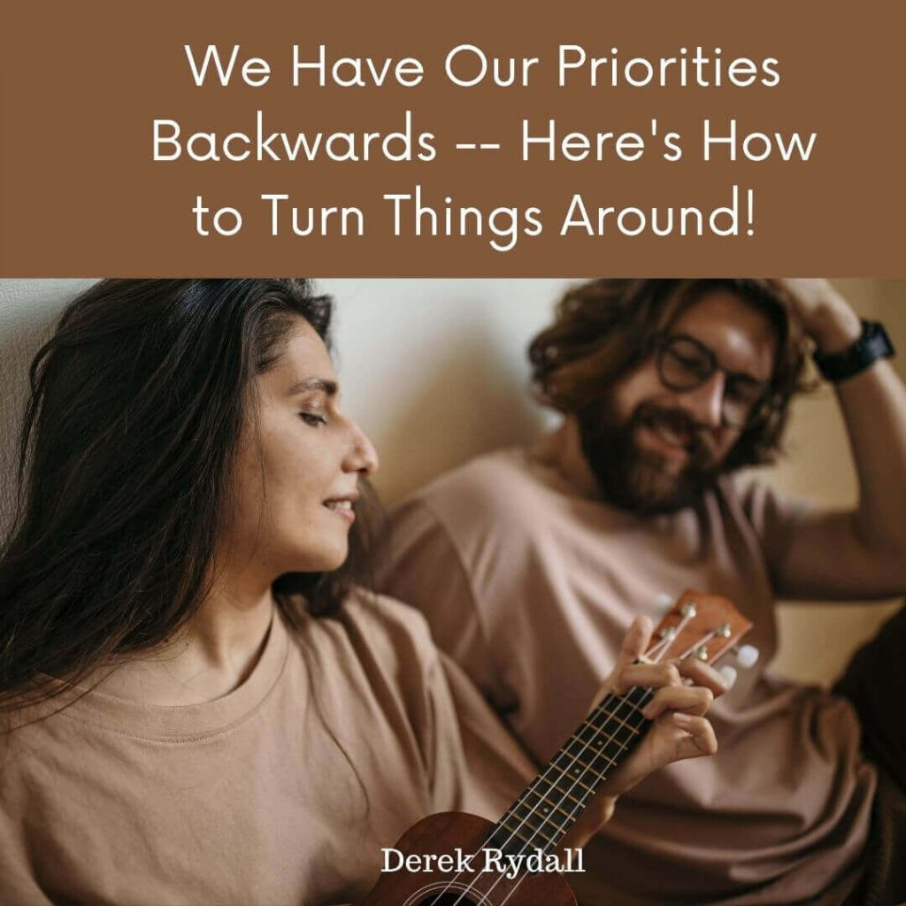 We Have Our Priorities Backwards — Here's How to Turn Things Around! [Podcast]
