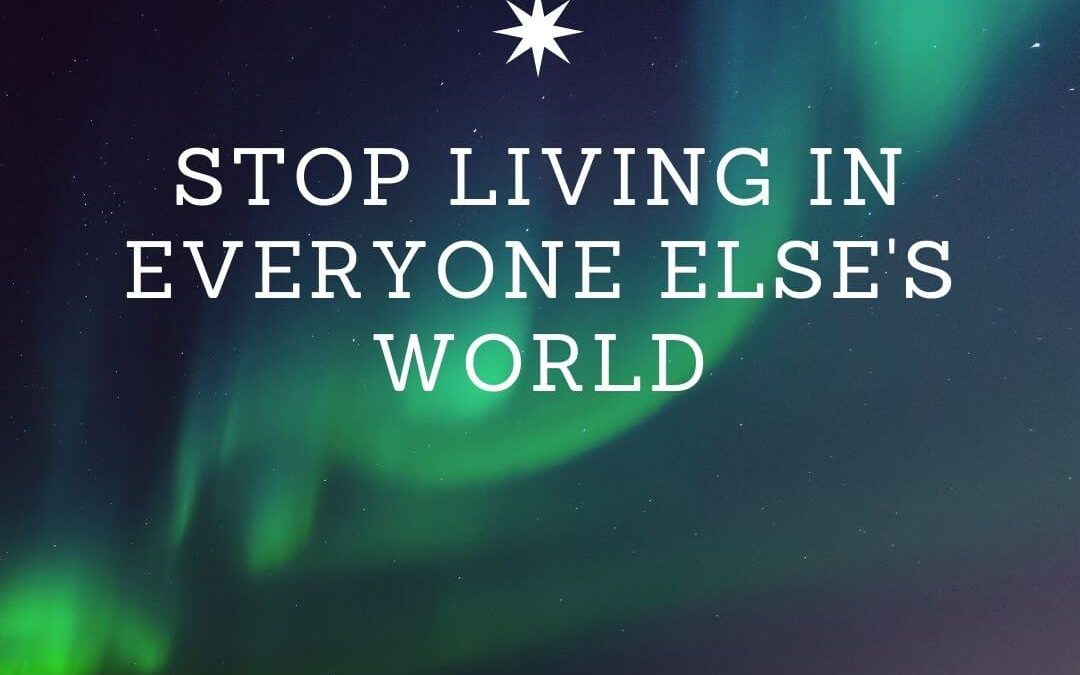 Stop Living In Everyone Else's World [Podcast]