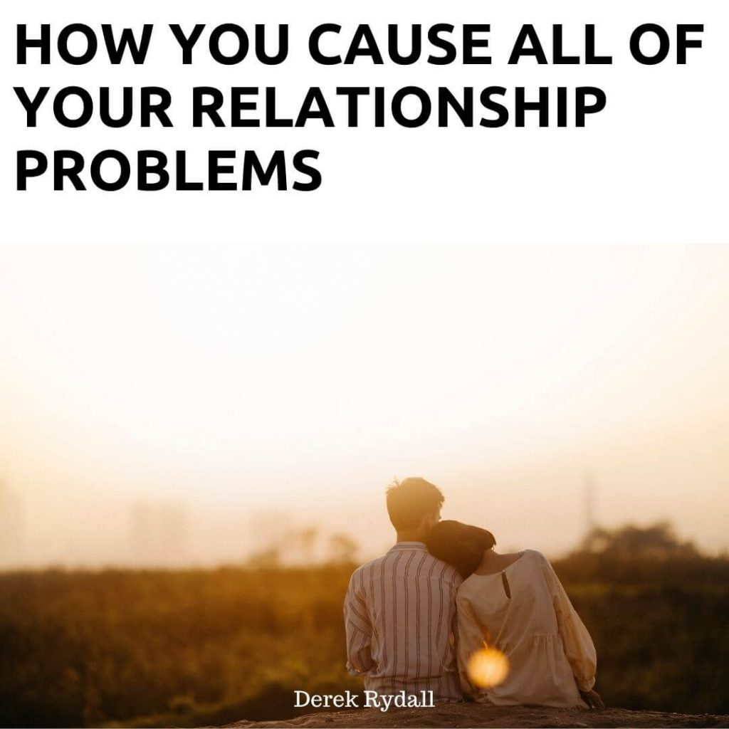 How You Cause All of Your Relationship Problems [Podcast]