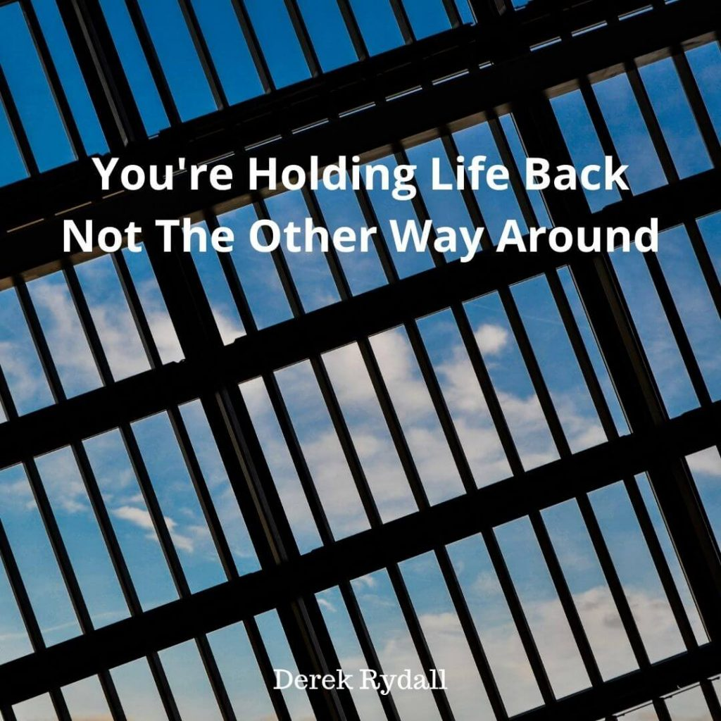 You're Holding Life Back, Not The Other Way Around [Podcast]