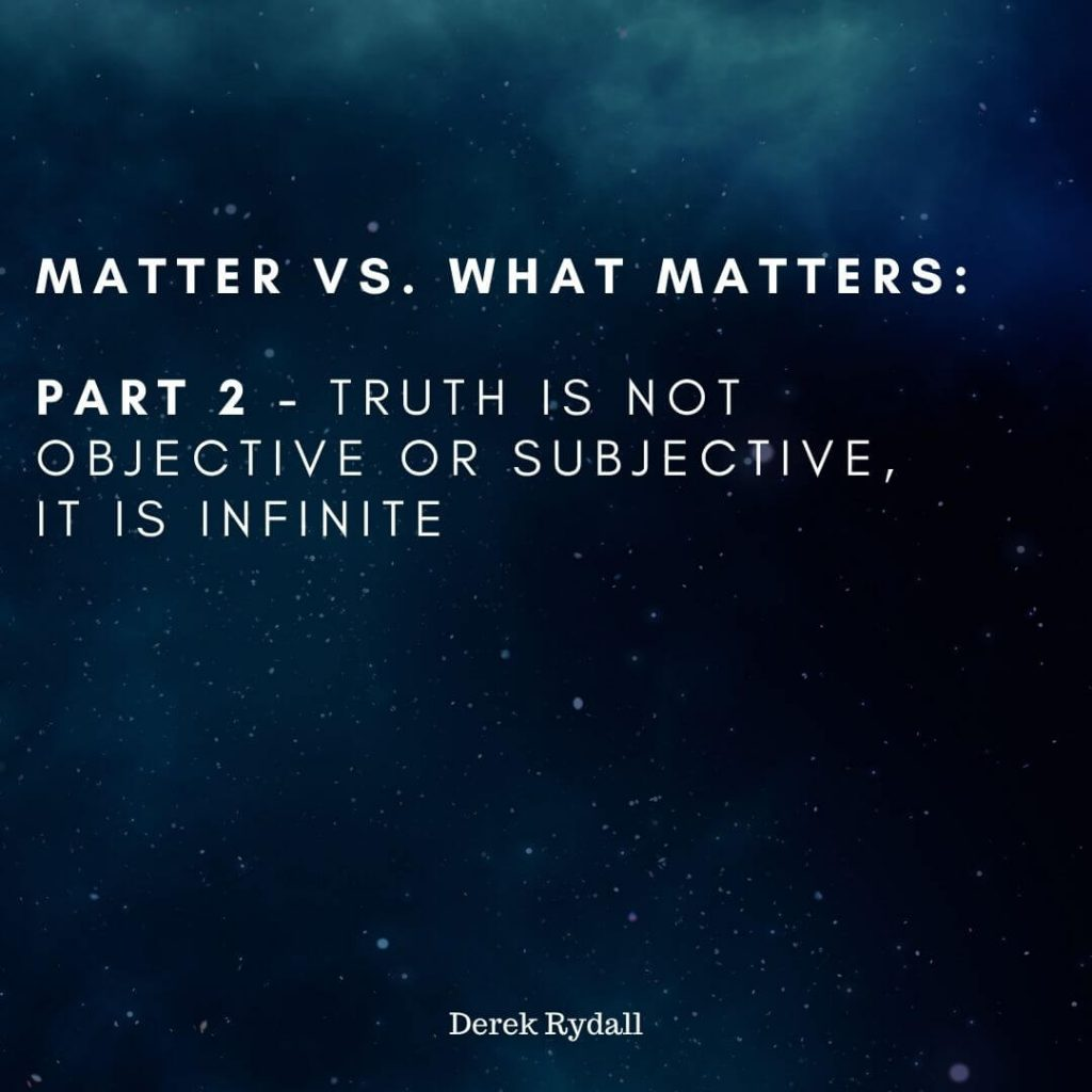 Matter vs. What Matters: Part 2, Truth Is Not Objective Or Subjective, it is Infinite [Podcast]