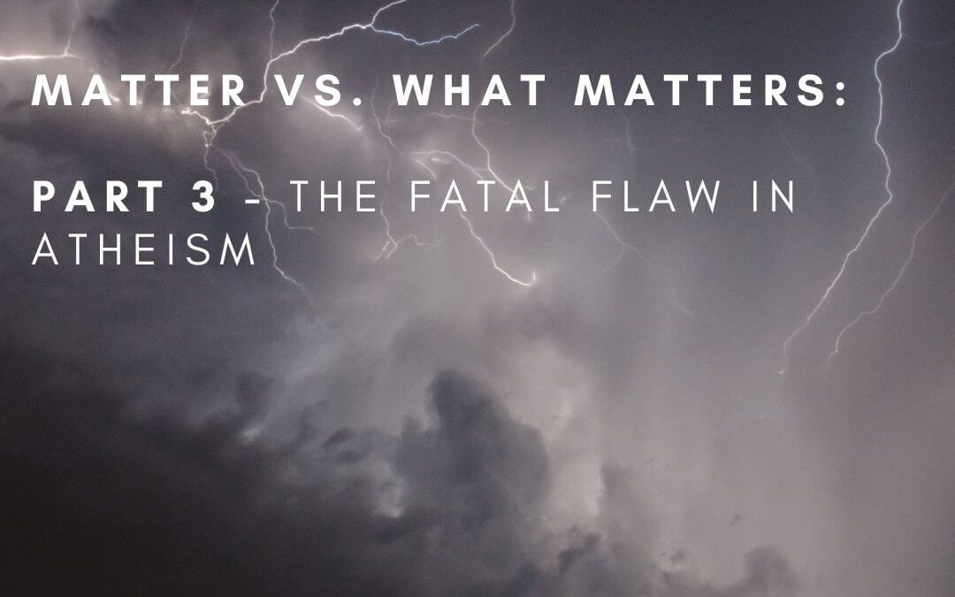 Matter vs. What Matters: Part 3, The Fatal Flaw In Atheism [Podcast]