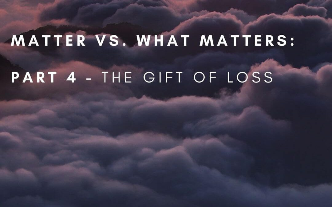 Matter vs. What Matters: Part 4, The Gift of Loss [Podcast]