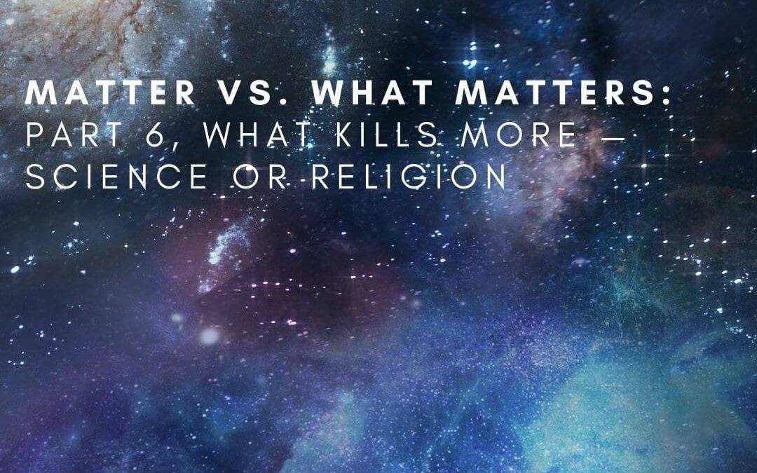 Matter vs. What Matters: Part 6, What Kills More — Science or Religion [Podcast]